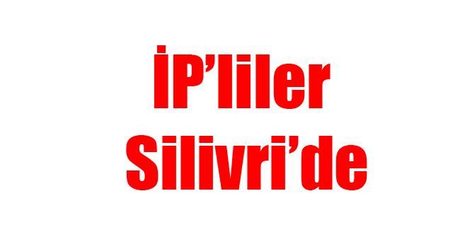 İP'liler Silivri'de