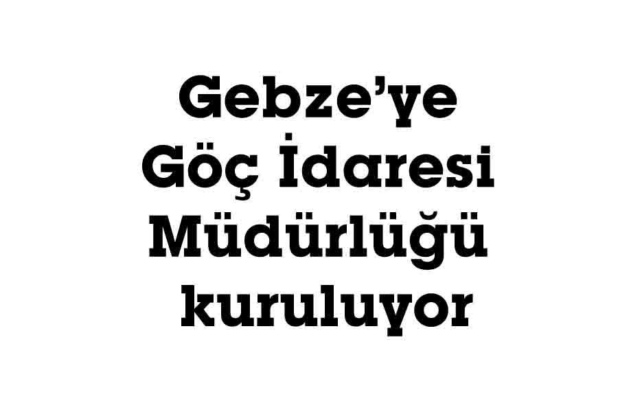 Gebze'ye Göç İdaresi Müdürlüğü kuruluyor