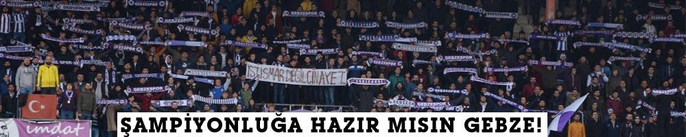 ŞAMPİYONLUĞA HAZIR MISIN GEBZE!