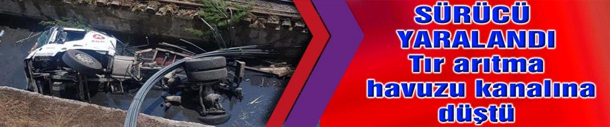 SÜRÜCÜ YARALANDI Tır arıtma havuzu kanalına düştü