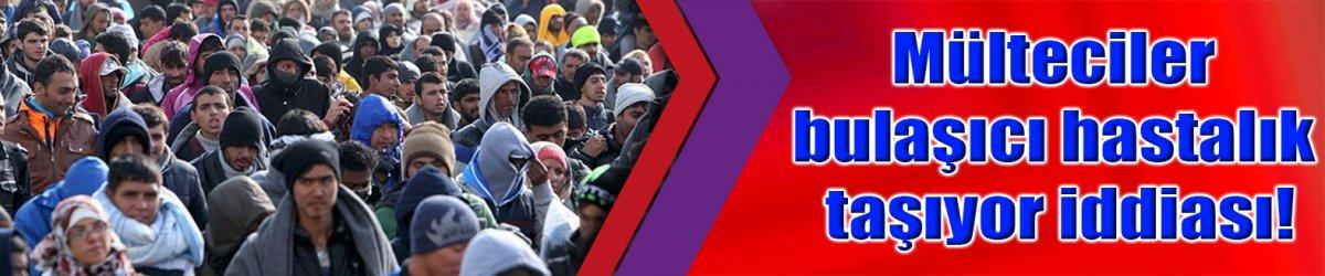 Mülteciler bulaşıcı hastalık taşıyor iddiası!