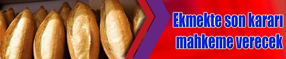 Ekmekte son kararı mahkeme verecek