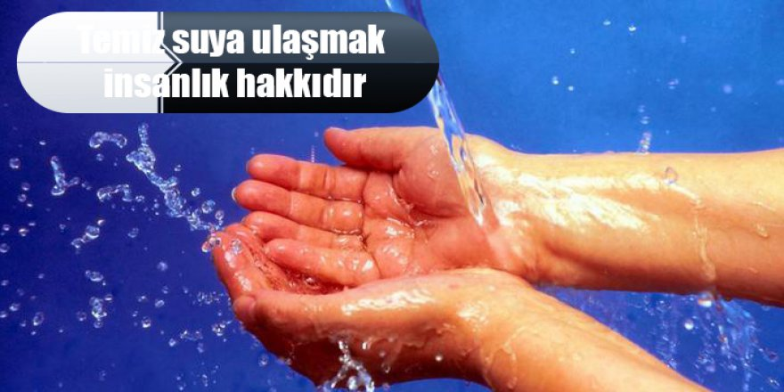 Temiz suya ulaşmak insanlık hakkıdır