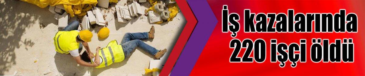 İş kazalarında 220 işçi öldü