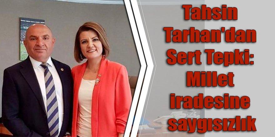 Tahsin Tarhan'dan Sert Tepki: Millet iradesine saygısızlık