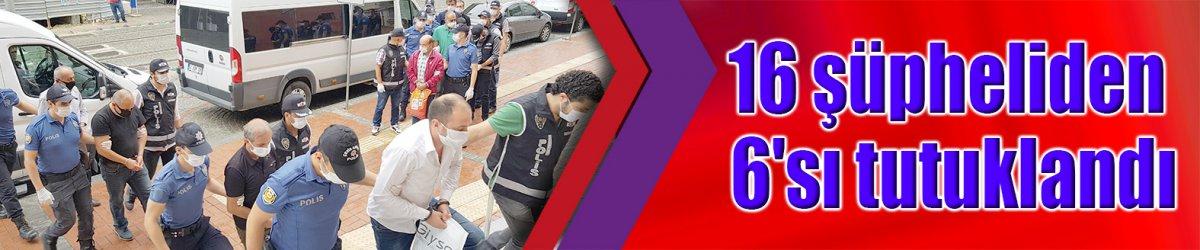 16 şüpheliden 6'sı tutuklandı