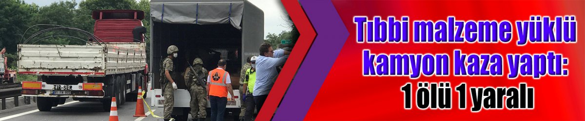 Tıbbi malzeme yüklü kamyon kaza yaptı: 1 ölü 1 yaralı