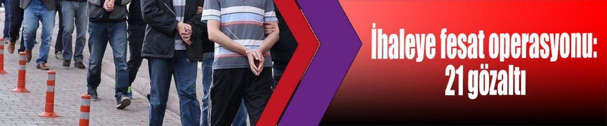 İhaleye fesat operasyonu: 21 gözaltı
