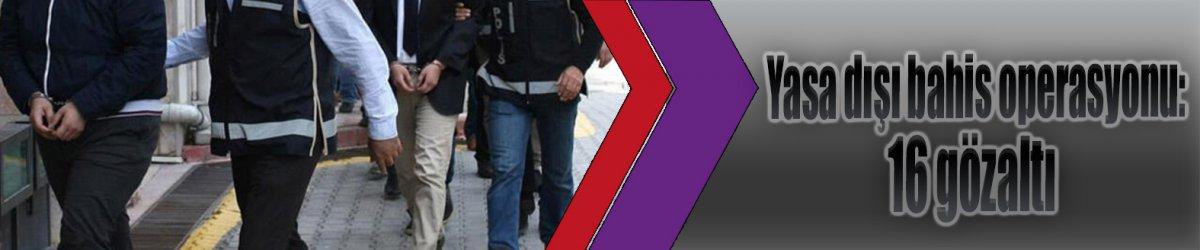 Yasa dışı bahis operasyonu: 16 gözaltı