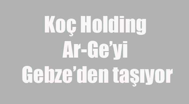 Koç Holding Ar-Ge'yi Gebze'den taşıyor