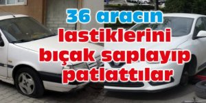 36 aracın lastiklerini bıçak saplayıp patlattılar