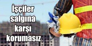 İşçiler salgına karşı korumasız
